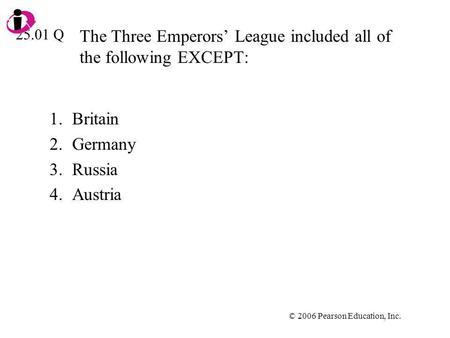 © 2006 Pearson Education, Inc. The Three Emperors League included all of the following EXCEPT: 1.Britain 2.Germany 3.Russia 4.Austria 25.01 Q.
