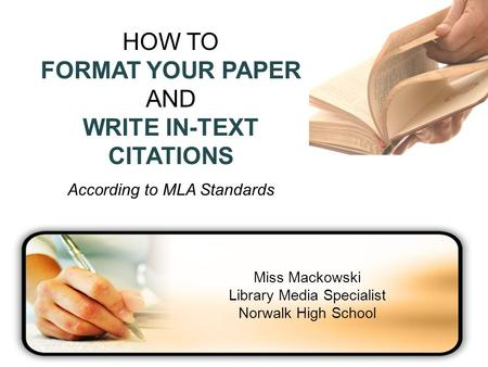 HOW TO FORMAT YOUR PAPER AND WRITE IN-TEXT CITATIONS According to MLA Standards Miss Mackowski Library Media Specialist Norwalk High School.