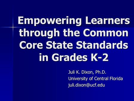 Juli K. Dixon, Ph.D. University of Central Florida Empowering Learners through the Common Core State Standards in Grades K-2.
