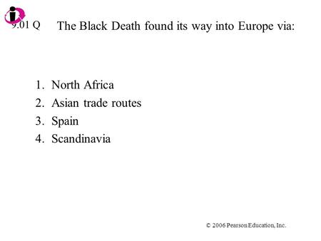 © 2006 Pearson Education, Inc. The Black Death found its way into Europe via: 1.North Africa 2.Asian trade routes 3.Spain 4.Scandinavia 9.01 Q.
