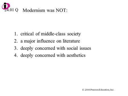 © 2006 Pearson Education, Inc. Modernism was NOT: 1.critical of middle-class society 2.a major influence on literature 3.deeply concerned with social issues.