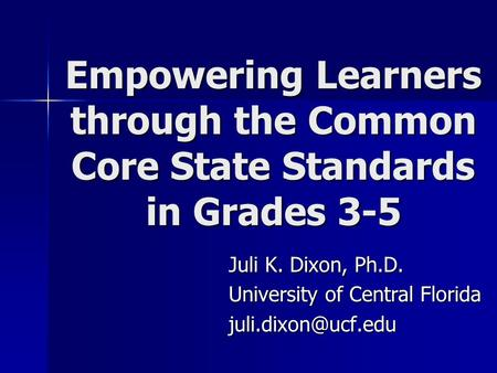 Empowering Learners through the Common Core State Standards in Grades 3-5 Juli K. Dixon, Ph.D. University of Central Florida