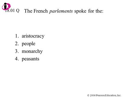 © 2006 Pearson Education, Inc. The French parlements spoke for the: 1.aristocracy 2.people 3.monarchy 4.peasants 18.01 Q.