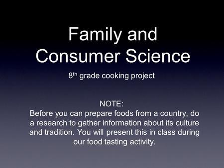 Family and Consumer Science 8 th grade cooking project NOTE: Before you can prepare foods from a country, do a research to gather information about its.