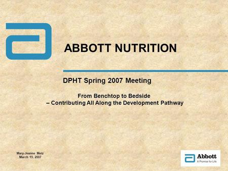 DPHT Spring 2007 Meeting ABBOTT NUTRITION Mary-Jeanne Metz March 19, 2007 From Benchtop to Bedside – Contributing All Along the Development Pathway.