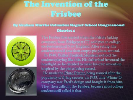 The Invention of the Frisbee By Graham Murtha Columbus Magnet School Congressional District 4 The Frisbee first started when the Frisbie baking company,