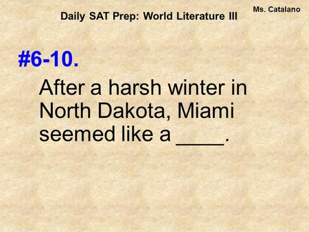 #6-10. After a harsh winter in North Dakota, Miami seemed like a ____. Daily SAT Prep: World Literature III Ms. Catalano.