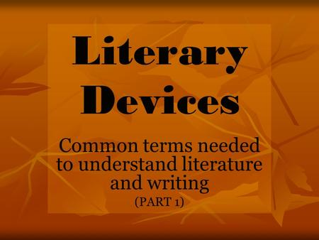 Literary Devices Common terms needed to understand literature and writing (PART 1)