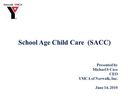 School Age Child Care (SACC) Presented by Michael S Case CEO YMCA of Norwalk, Inc. June 14, 2010.
