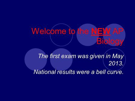 Welcome to the NEW AP Biology The first exam was given in May 2013. National results were a bell curve.