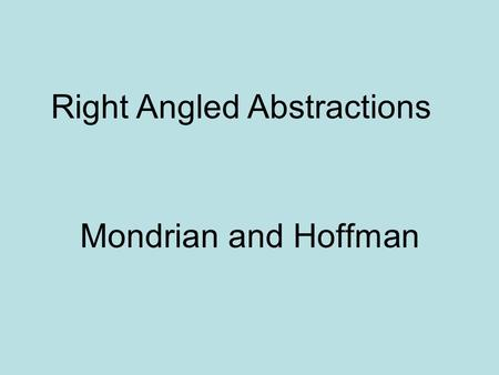 Mondrian and Hoffman Right Angled Abstractions. Piet Mondrian 1872-1944 Dutch 1940 emigrated to New York city.