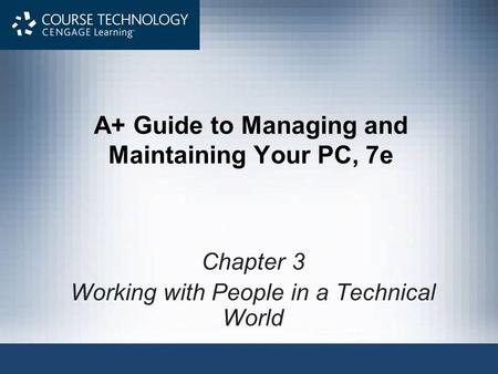 A+ Guide to Managing and Maintaining Your PC, 7e Chapter 3 Working with People in a Technical World.