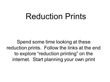 Reduction Prints Spend some time looking at these reduction prints. Follow the links at the end to explore reduction printing on the internet. Start planning.