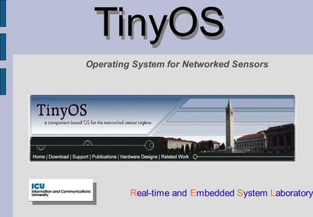TinyOS Real-time and Embedded System Laboratory Operating System for Networked Sensors.