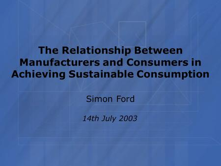 The Relationship Between Manufacturers and Consumers in Achieving Sustainable Consumption Simon Ford 14th July 2003.