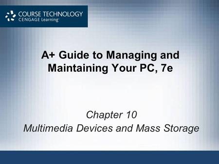 A+ Guide to Managing and Maintaining Your PC, 7e Chapter 10 Multimedia Devices and Mass Storage.