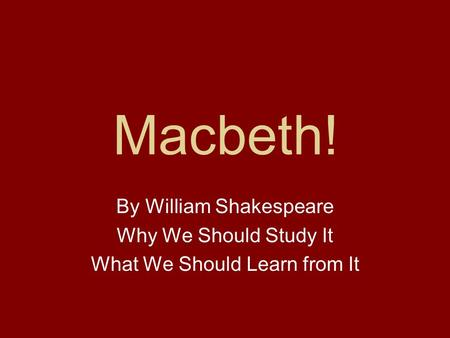 Macbeth! By William Shakespeare Why We Should Study It What We Should Learn from It.