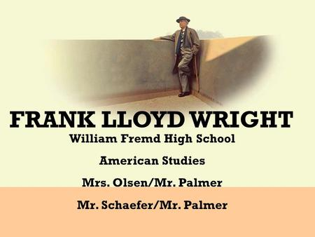 FRANK LLOYD WRIGHT William Fremd High School American Studies Mrs. Olsen/Mr. Palmer Mr. Schaefer/Mr. Palmer.