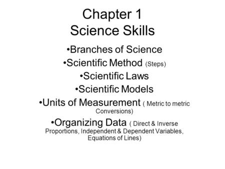 Chapter 1 Science Skills Branches of Science Scientific Method (Steps) Scientific Laws Scientific Models Units of Measurement ( Metric to metric Conversions)