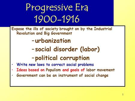 1 Progressive Era 1900-1916 Expose the ills of society brought on by the Industrial Revolution and Big Government –urbanization –social disorder (labor)