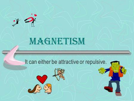 Magnetism It can either be attractive or repulsive.