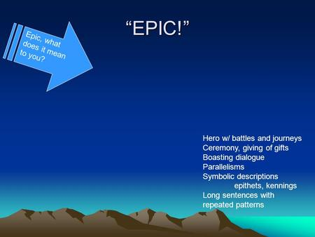 EPIC! Epic, what does it mean to you? Hero w/ battles and journeys Ceremony, giving of gifts Boasting dialogue Parallelisms Symbolic descriptions epithets,