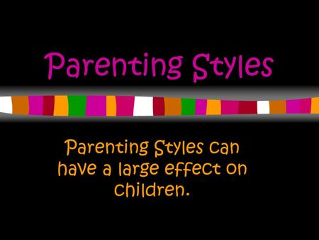 Parenting Styles Parenting Styles can have a large effect on children.