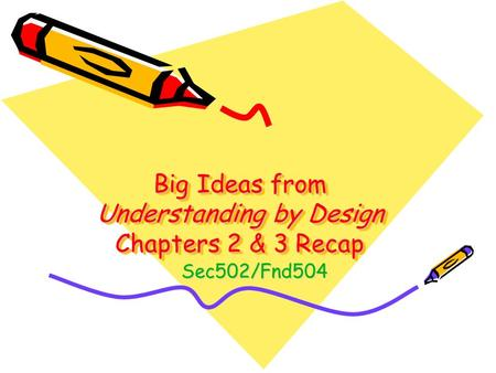 Big Ideas from Understanding by Design Chapters 2 & 3 Recap Sec502/Fnd504.