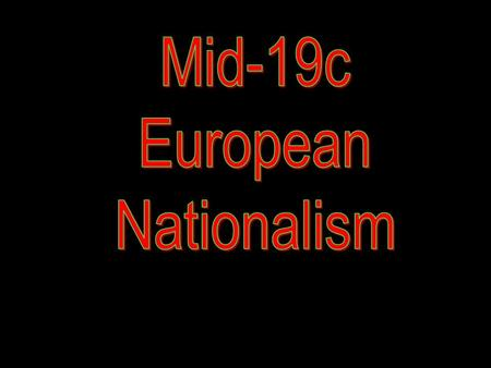 Mid-19c European Nationalism.