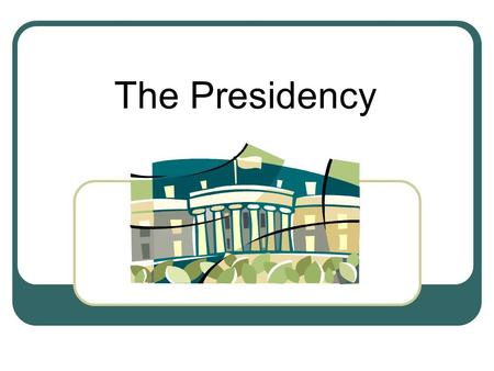 The Presidency. What Qualities do you expect Presidents to have? What are the 5 most desirable traits or qualities that you expect the President of the.