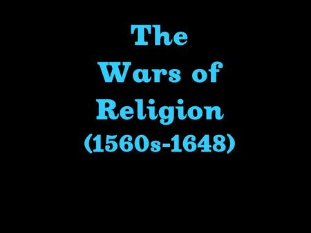 The Wars of Religion (1560s-1648) Civil War In France (1562-1598)