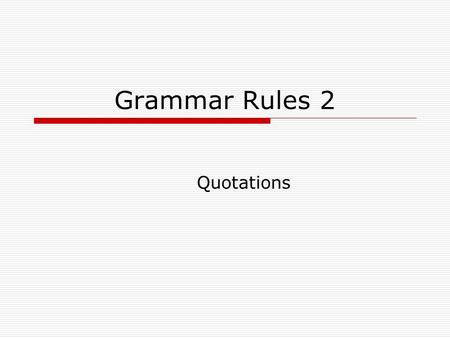 Grammar Rules 2 Quotations. Quote Integration Step 1: Use a Introductory statement (to introduce borrowing) Identify the author or sponsor of the source.
