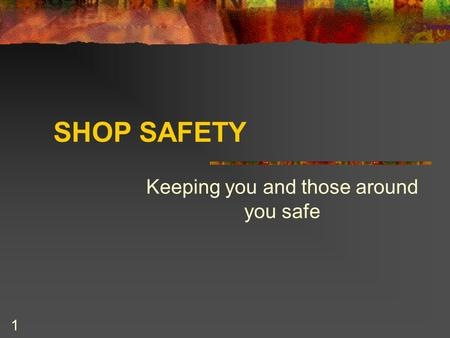 1 SHOP SAFETY Keeping you and those around you safe.