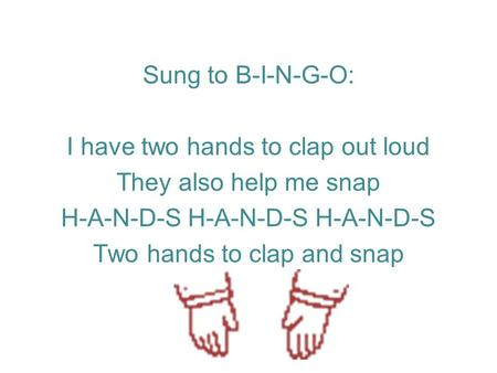 Sung to B-I-N-G-O: I have two hands to clap out loud They also help me snap H-A-N-D-S H-A-N-D-S H-A-N-D-S Two hands to clap and snap.