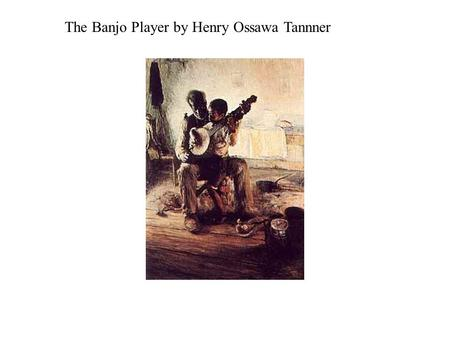 The Banjo Player by Henry Ossawa Tannner. Meta Warrick Fuller Ethiopia Awakening.
