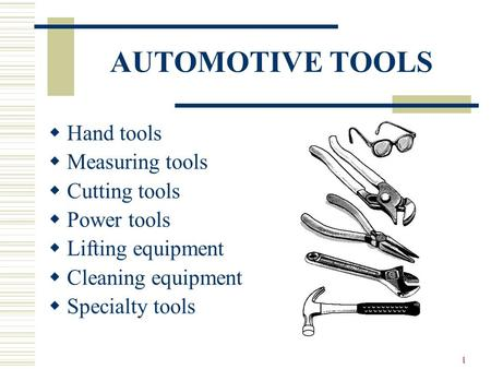 1 AUTOMOTIVE TOOLS Hand tools Measuring tools Cutting tools Power tools Lifting equipment Cleaning equipment Specialty tools.