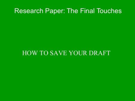 HOW TO SAVE YOUR DRAFT Research Paper: The Final Touches.