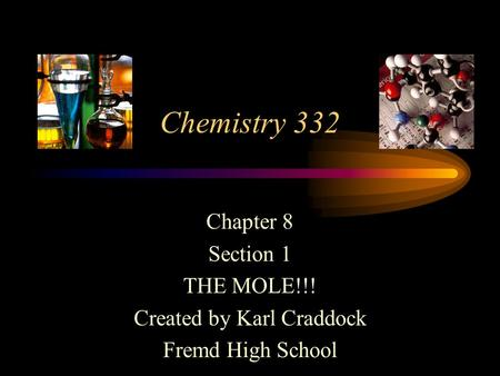 Chemistry 332 Chapter 8 Section 1 THE MOLE!!! Created by Karl Craddock Fremd High School.