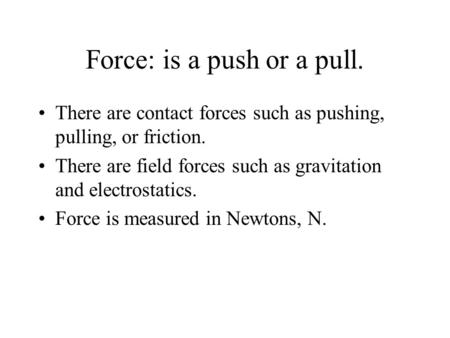 Force: is a push or a pull. There are contact forces such as pushing, pulling, or friction. There are field forces such as gravitation and electrostatics.
