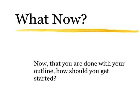 What Now? Now, that you are done with your outline, how should you get started?