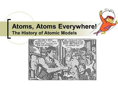Atoms, Atoms Everywhere! Atoms, Atoms Everywhere! The History of Atomic Models.