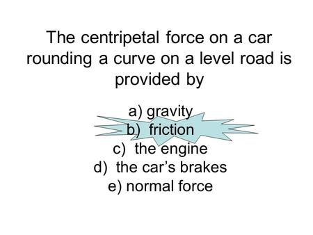 The centripetal force on a car rounding a curve on a level road is provided by a) gravity b) friction c) the engine d) the car's brakes e) normal force.