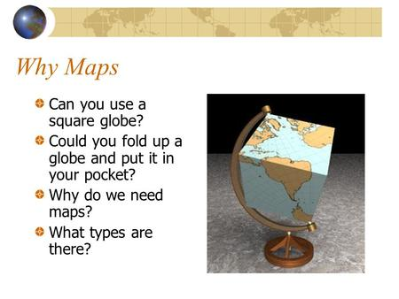 Why Maps Can you use a square globe? Could you fold up a globe and put it in your pocket? Why do we need maps? What types are there?