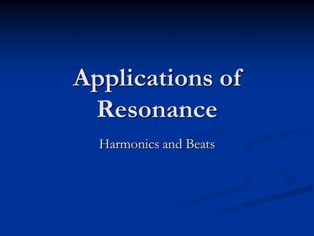 Applications of Resonance Harmonics and Beats. Beats Not that kind Not that kind This is due to the interference of two waves of similar frequencies.