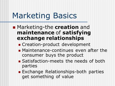 Marketing Basics Marketing-the creation and maintenance of satisfying exchange relationships Creation-product development Maintenance-continues even after.