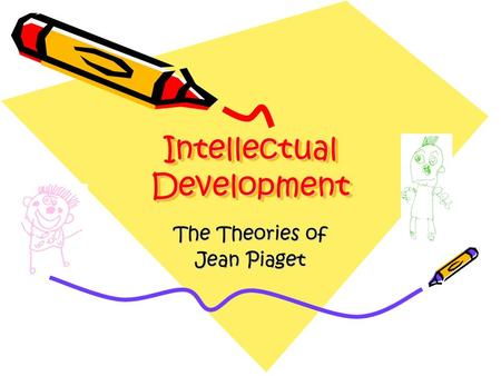 Intellectual Development The Theories of Jean Piaget.