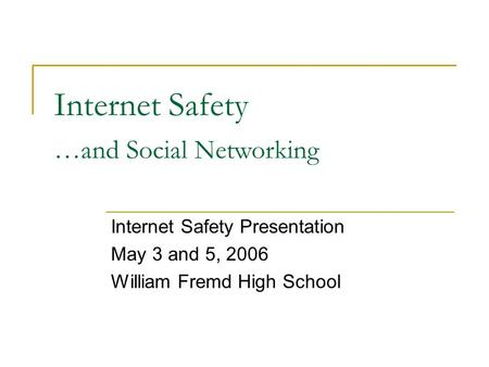 Internet Safety Internet Safety Presentation May 3 and 5, 2006 William Fremd High School …and Social Networking.