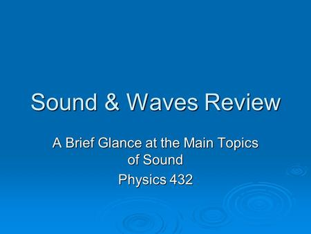 Sound & Waves Review A Brief Glance at the Main Topics of Sound Physics 432.
