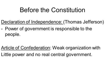Before the Constitution Declaration of Independence: (Thomas Jefferson) -Power of government is responsible to the people. Article of Confederation: Weak.