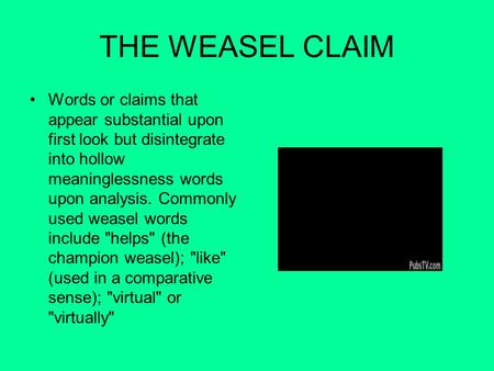 THE WEASEL CLAIM Words or claims that appear substantial upon first look but disintegrate into hollow meaninglessness words upon analysis. Commonly used.